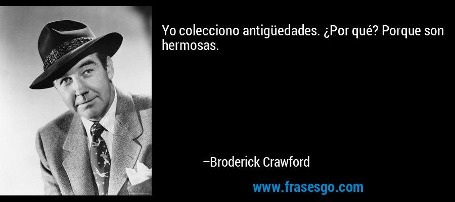 Yo colecciono antigüedades. ¿Por qué? Porque son hermosas. – Broderick Crawford