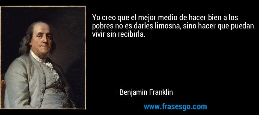 Yo creo que el mejor medio de hacer bien a los pobres no es darles limosna, sino hacer que puedan vivir sin recibirla. – Benjamin Franklin