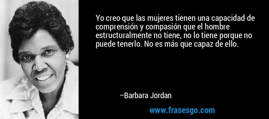 Yo creo que las mujeres tienen una capacidad de comprensión y compasión que el hombre estructuralmente no tiene, no lo tiene porque no puede tenerlo. No es más que capaz de ello. – Barbara Jordan