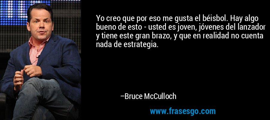 Yo creo que por eso me gusta el béisbol. Hay algo bueno de esto - usted es joven, jóvenes del lanzador y tiene este gran brazo, y que en realidad no cuenta nada de estrategia. – Bruce McCulloch