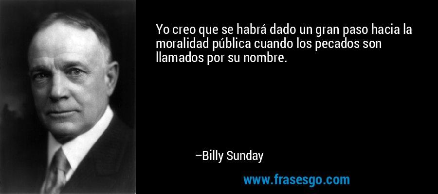 Yo creo que se habrá dado un gran paso hacia la moralidad pública cuando los pecados son llamados por su nombre. – Billy Sunday