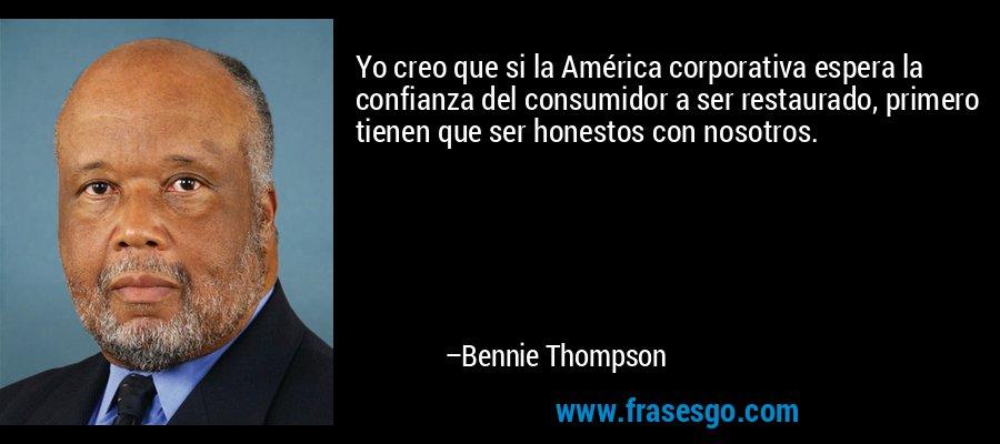 Yo creo que si la América corporativa espera la confianza del consumidor a ser restaurado, primero tienen que ser honestos con nosotros. – Bennie Thompson