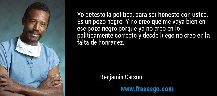 Yo detesto la política, para ser honesto con usted. Es un pozo negro. Y no creo que me vaya bien en ese pozo negro porque yo no creo en lo políticamente correcto y desde luego no creo en la falta de honradez. – Benjamin Carson