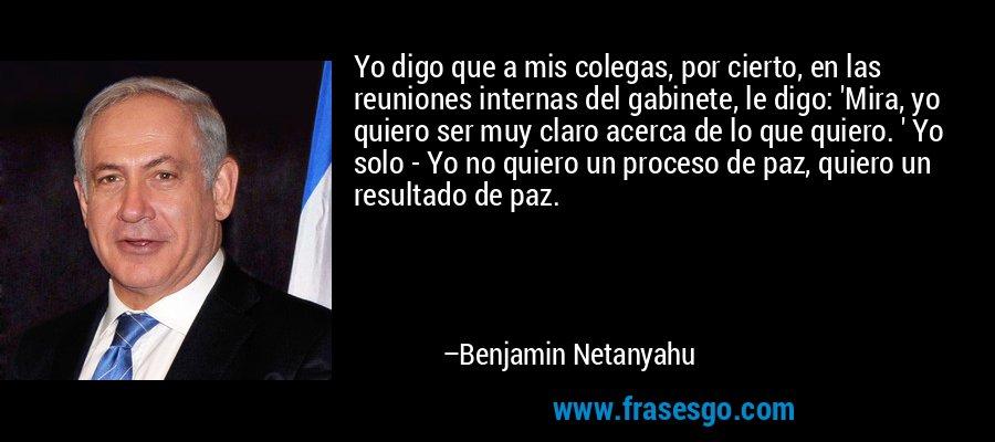 Yo digo que a mis colegas, por cierto, en las reuniones internas del gabinete, le digo: 'Mira, yo quiero ser muy claro acerca de lo que quiero. ' Yo solo - Yo no quiero un proceso de paz, quiero un resultado de paz. – Benjamin Netanyahu