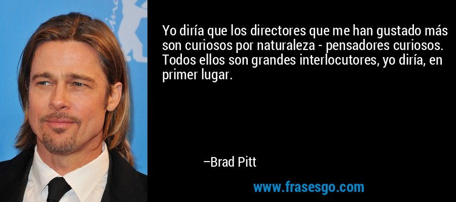 Yo diría que los directores que me han gustado más son curiosos por naturaleza - pensadores curiosos. Todos ellos son grandes interlocutores, yo diría, en primer lugar. – Brad Pitt