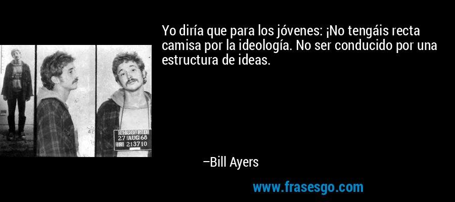 Yo diría que para los jóvenes: ¡No tengáis recta camisa por la ideología. No ser conducido por una estructura de ideas. – Bill Ayers