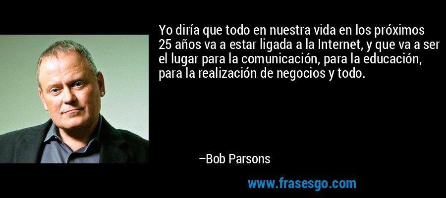 Yo diría que todo en nuestra vida en los próximos 25 años va a estar ligada a la Internet, y que va a ser el lugar para la comunicación, para la educación, para la realización de negocios y todo. – Bob Parsons