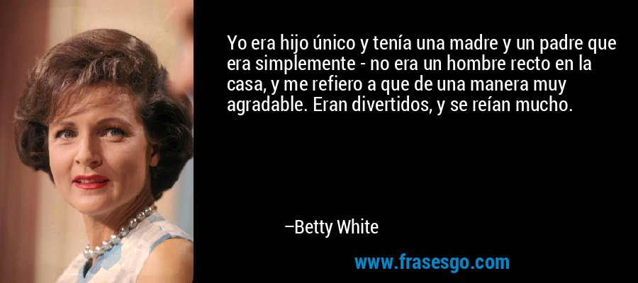 Yo era hijo único y tenía una madre y un padre que era simplemente - no era un hombre recto en la casa, y me refiero a que de una manera muy agradable. Eran divertidos, y se reían mucho. – Betty White