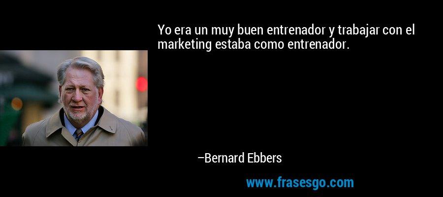 Yo era un muy buen entrenador y trabajar con el marketing estaba como entrenador. – Bernard Ebbers