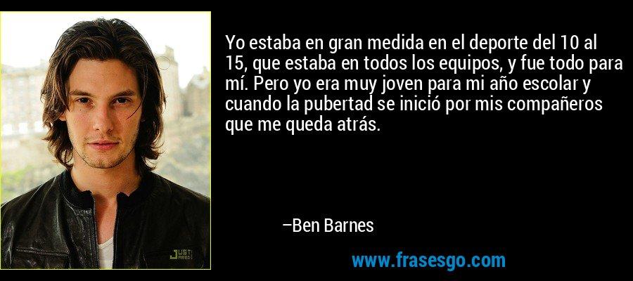 Yo estaba en gran medida en el deporte del 10 al 15, que estaba en todos los equipos, y fue todo para mí. Pero yo era muy joven para mi año escolar y cuando la pubertad se inició por mis compañeros que me queda atrás. – Ben Barnes
