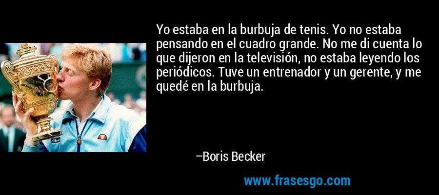 Yo estaba en la burbuja de tenis. Yo no estaba pensando en el cuadro grande. No me di cuenta lo que dijeron en la televisión, no estaba leyendo los periódicos. Tuve un entrenador y un gerente, y me quedé en la burbuja. – Boris Becker