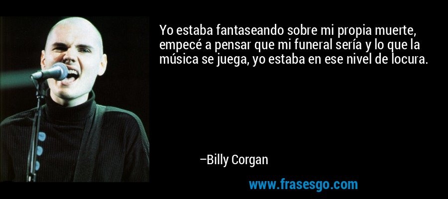 Yo estaba fantaseando sobre mi propia muerte, empecé a pensar que mi funeral sería y lo que la música se juega, yo estaba en ese nivel de locura. – Billy Corgan