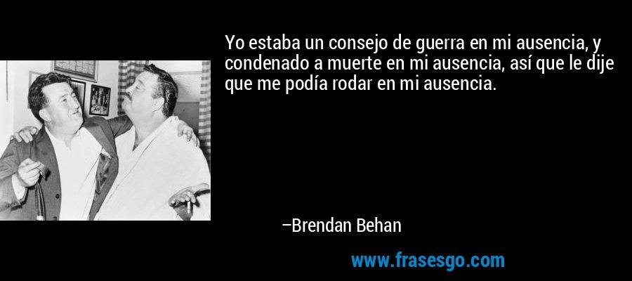 Yo estaba un consejo de guerra en mi ausencia, y condenado a muerte en mi ausencia, así que le dije que me podía rodar en mi ausencia. – Brendan Behan