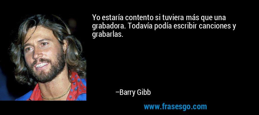 Yo estaría contento si tuviera más que una grabadora. Todavía podía escribir canciones y grabarlas. – Barry Gibb