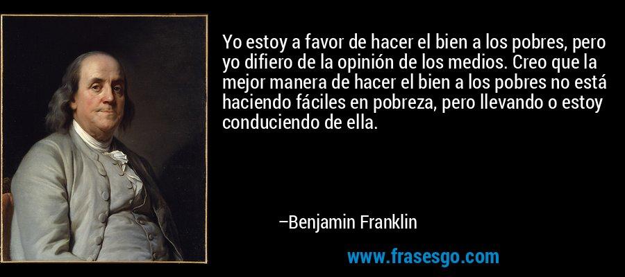 Yo estoy a favor de hacer el bien a los pobres, pero yo difiero de la opinión de los medios. Creo que la mejor manera de hacer el bien a los pobres no está haciendo fáciles en pobreza, pero llevando o estoy conduciendo de ella. – Benjamin Franklin