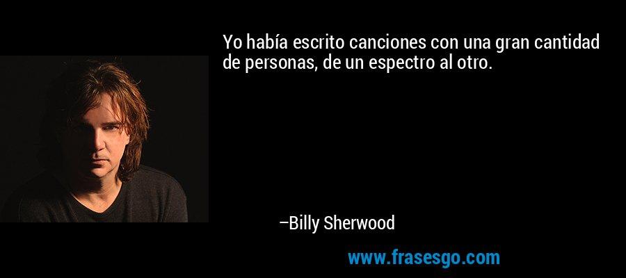 Yo había escrito canciones con una gran cantidad de personas, de un espectro al otro. – Billy Sherwood