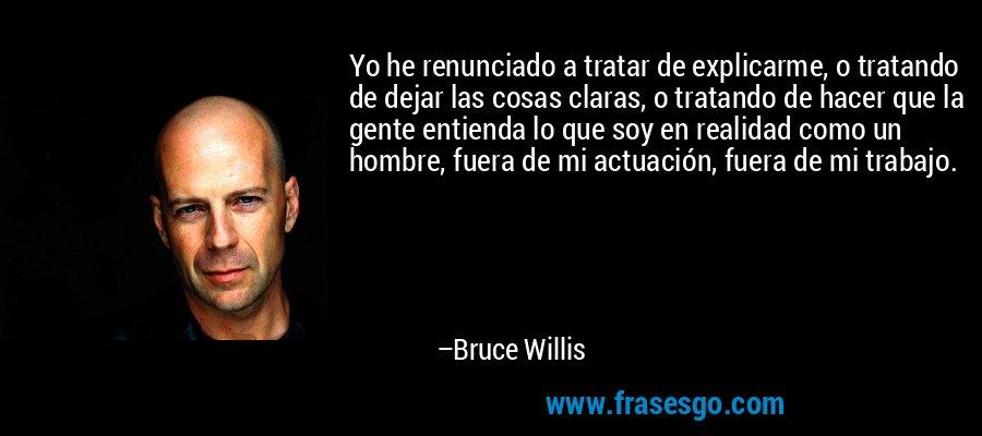 Yo he renunciado a tratar de explicarme, o tratando de dejar las cosas claras, o tratando de hacer que la gente entienda lo que soy en realidad como un hombre, fuera de mi actuación, fuera de mi trabajo. – Bruce Willis