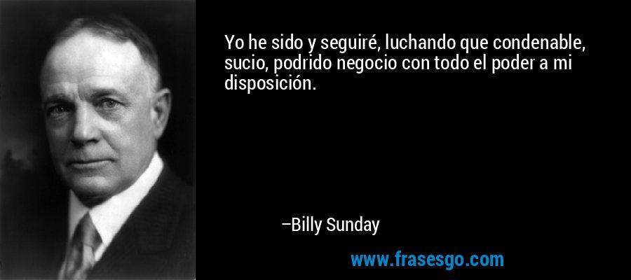 Yo he sido y seguiré, luchando que condenable, sucio, podrido negocio con todo el poder a mi disposición. – Billy Sunday