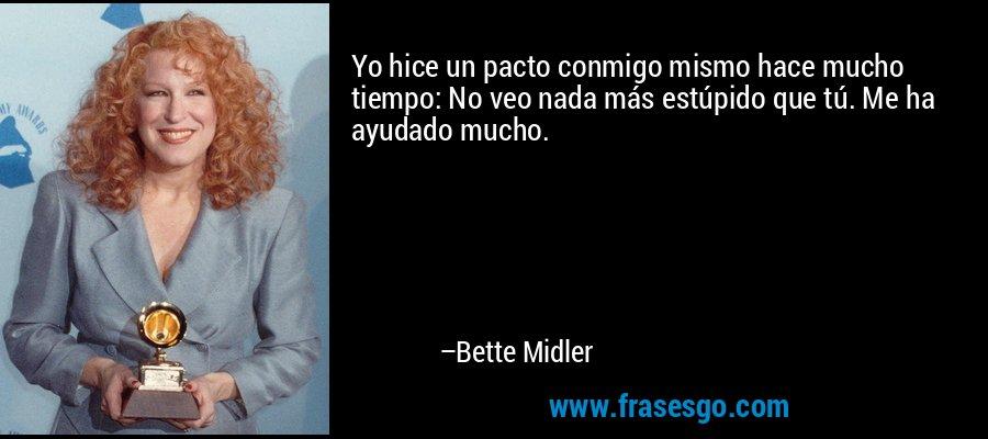 Yo hice un pacto conmigo mismo hace mucho tiempo: No veo nada más estúpido que tú. Me ha ayudado mucho. – Bette Midler