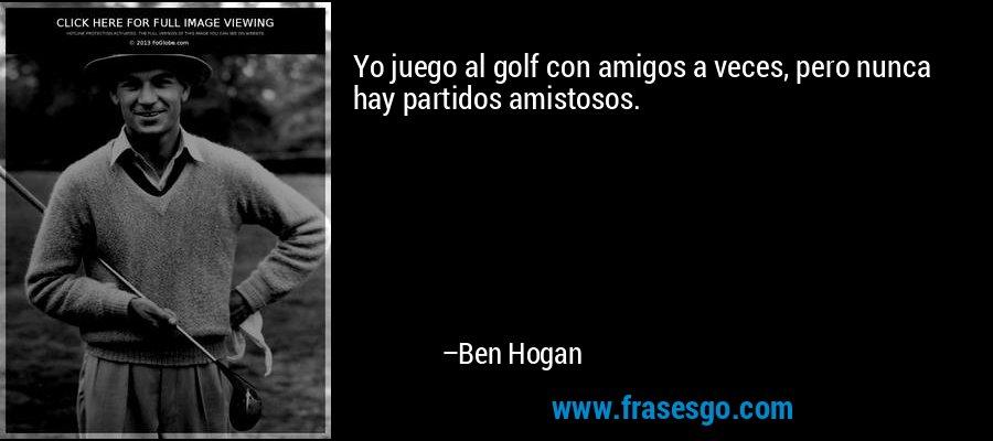Yo juego al golf con amigos a veces, pero nunca hay partidos amistosos. – Ben Hogan
