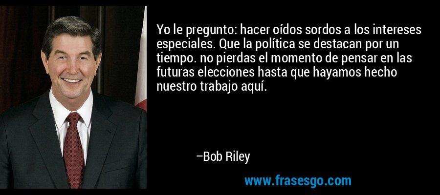 Yo le pregunto: hacer oídos sordos a los intereses especiales. Que la política se destacan por un tiempo. no pierdas el momento de pensar en las futuras elecciones hasta que hayamos hecho nuestro trabajo aquí. – Bob Riley