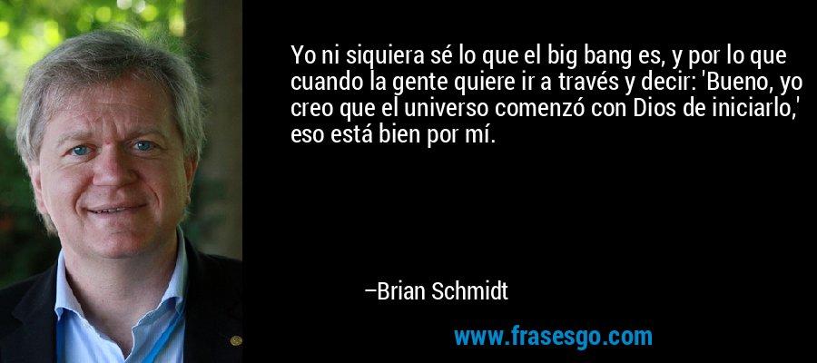 Yo ni siquiera sé lo que el big bang es, y por lo que cuando la gente quiere ir a través y decir: 'Bueno, yo creo que el universo comenzó con Dios de iniciarlo,' eso está bien por mí. – Brian Schmidt