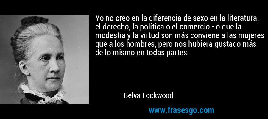 Yo no creo en la diferencia de sexo en la literatura, el derecho, la política o el comercio - o que la modestia y la virtud son más conviene a las mujeres que a los hombres, pero nos hubiera gustado más de lo mismo en todas partes. – Belva Lockwood