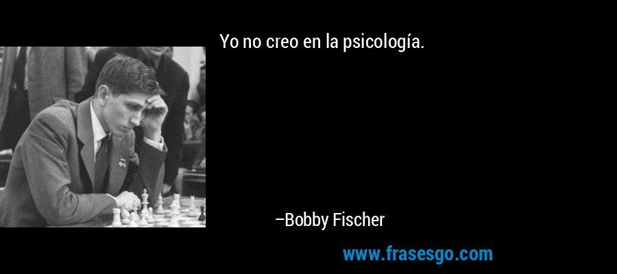 Yo no creo en la psicología. – Bobby Fischer