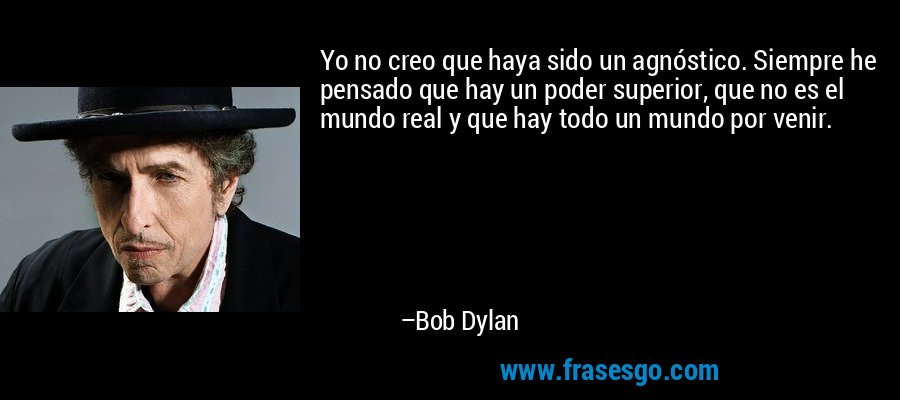 Yo no creo que haya sido un agnóstico. Siempre he pensado que hay un poder superior, que no es el mundo real y que hay todo un mundo por venir. – Bob Dylan