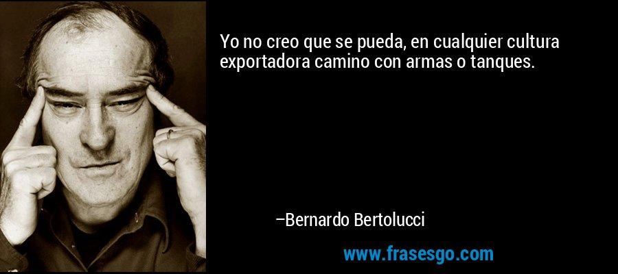 Yo no creo que se pueda, en cualquier cultura exportadora camino con armas o tanques. – Bernardo Bertolucci