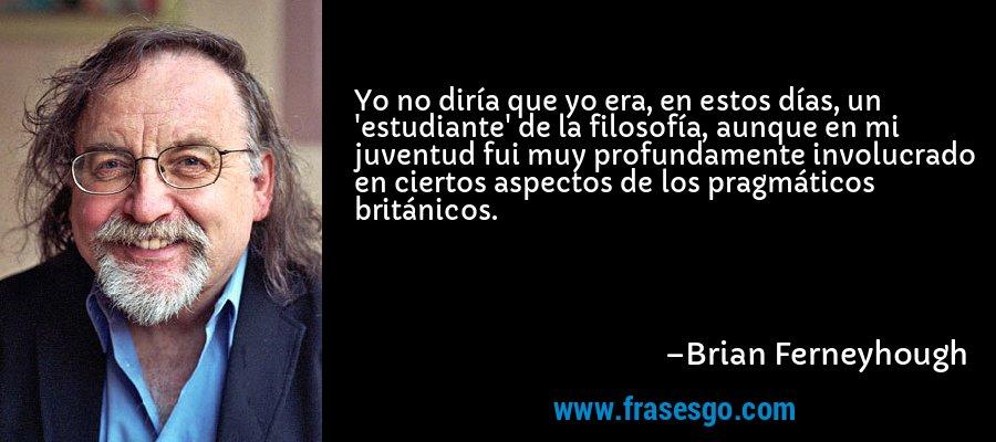 Yo no diría que yo era, en estos días, un 'estudiante' de la filosofía, aunque en mi juventud fui muy profundamente involucrado en ciertos aspectos de los pragmáticos británicos. – Brian Ferneyhough