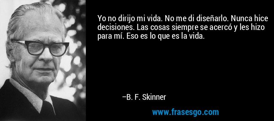 Yo no dirijo mi vida. No me di diseñarlo. Nunca hice decisiones. Las cosas siempre se acercó y les hizo para mí. Eso es lo que es la vida. – B. F. Skinner