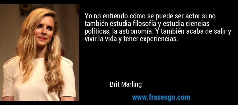 Yo no entiendo cómo se puede ser actor si no también estudia filosofía y estudia ciencias políticas, la astronomía. Y también acaba de salir y vivir la vida y tener experiencias. – Brit Marling