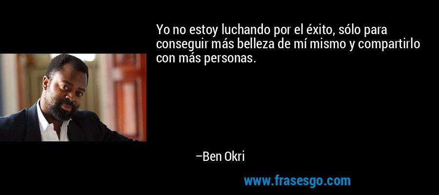 Yo no estoy luchando por el éxito, sólo para conseguir más belleza de mí mismo y compartirlo con más personas. – Ben Okri