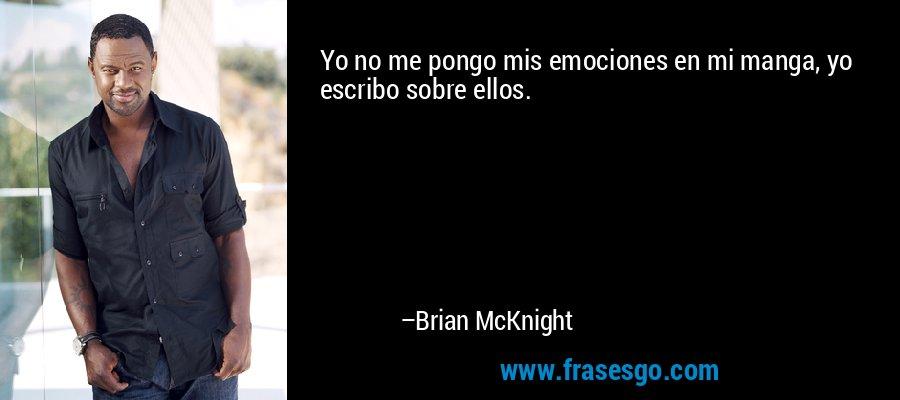 Yo no me pongo mis emociones en mi manga, yo escribo sobre ellos. – Brian McKnight