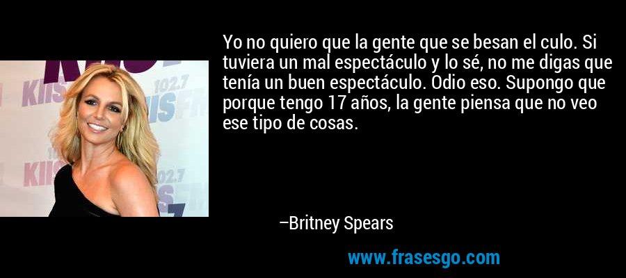 Yo no quiero que la gente que se besan el culo. Si tuviera un mal espectáculo y lo sé, no me digas que tenía un buen espectáculo. Odio eso. Supongo que porque tengo 17 años, la gente piensa que no veo ese tipo de cosas. – Britney Spears