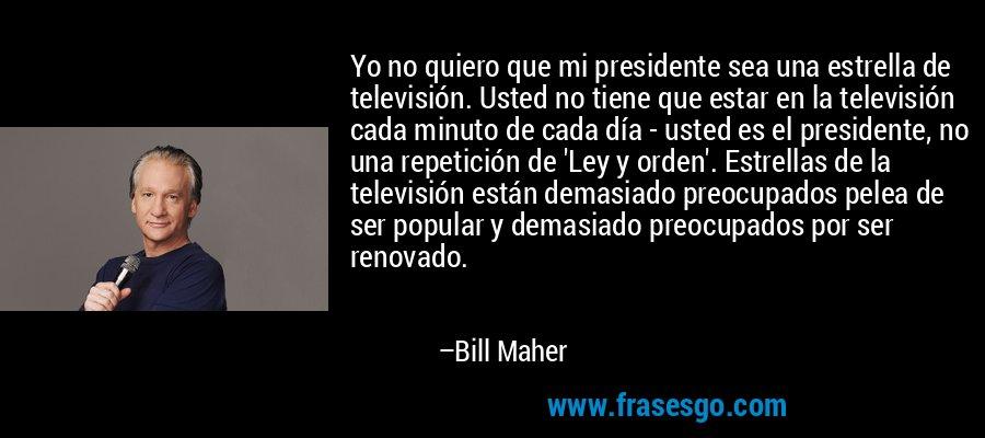 Yo no quiero que mi presidente sea una estrella de televisión. Usted no tiene que estar en la televisión cada minuto de cada día - usted es el presidente, no una repetición de 'Ley y orden'. Estrellas de la televisión están demasiado preocupados pelea de ser popular y demasiado preocupados por ser renovado. – Bill Maher