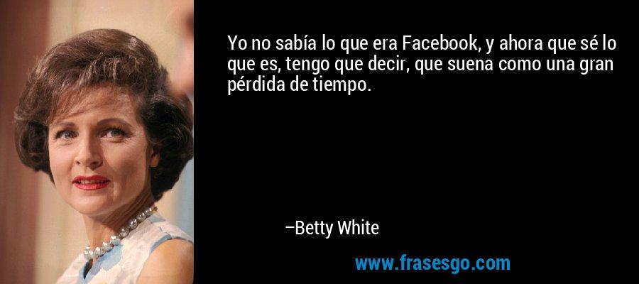 Yo no sabía lo que era Facebook, y ahora que sé lo que es, tengo que decir, que suena como una gran pérdida de tiempo. – Betty White