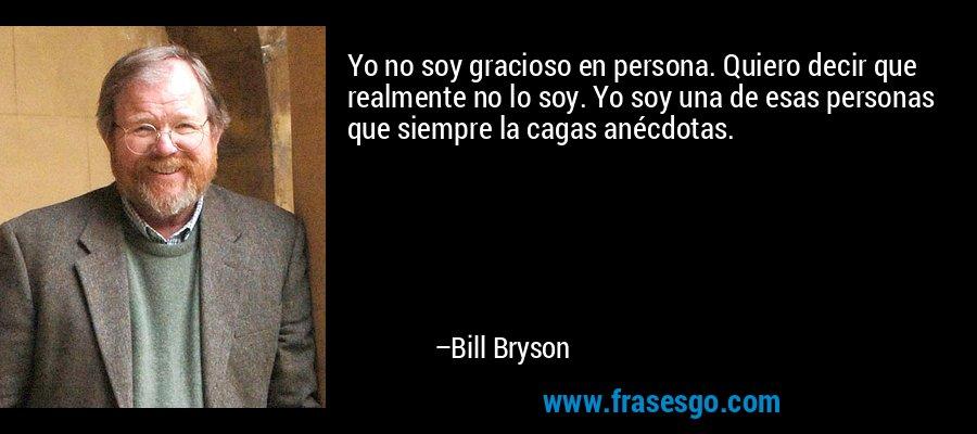 Yo no soy gracioso en persona. Quiero decir que realmente no lo soy. Yo soy una de esas personas que siempre la cagas anécdotas. – Bill Bryson
