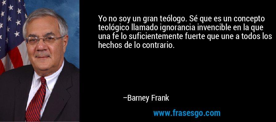 Yo no soy un gran teólogo. Sé que es un concepto teológico llamado ignorancia invencible en la que una fe lo suficientemente fuerte que une a todos los hechos de lo contrario. – Barney Frank