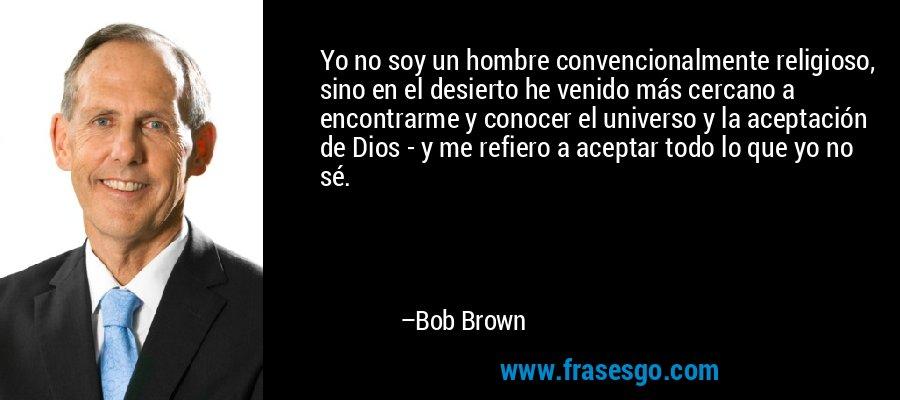 Yo no soy un hombre convencionalmente religioso, sino en el desierto he venido más cercano a encontrarme y conocer el universo y la aceptación de Dios - y me refiero a aceptar todo lo que yo no sé. – Bob Brown