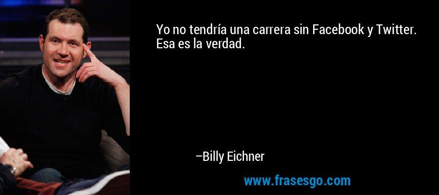 Yo no tendría una carrera sin Facebook y Twitter. Esa es la verdad. – Billy Eichner