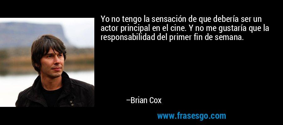 Yo no tengo la sensación de que debería ser un actor principal en el cine. Y no me gustaría que la responsabilidad del primer fin de semana. – Brian Cox