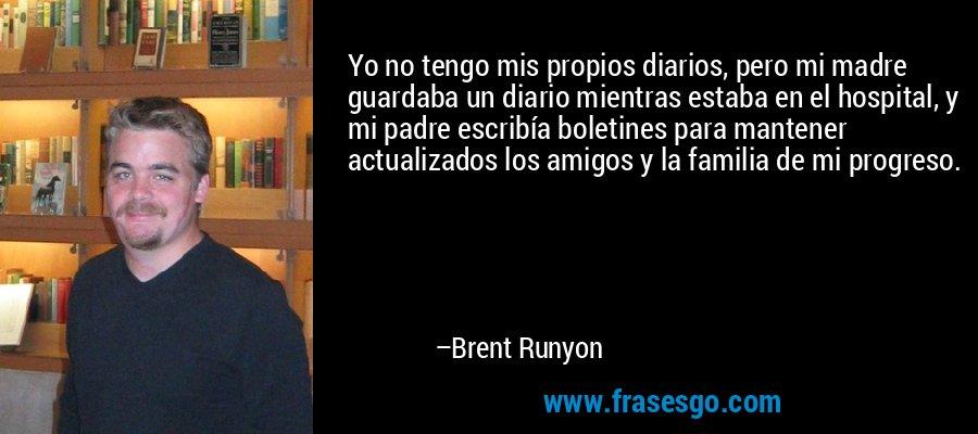 Yo no tengo mis propios diarios, pero mi madre guardaba un diario mientras estaba en el hospital, y mi padre escribía boletines para mantener actualizados los amigos y la familia de mi progreso. – Brent Runyon
