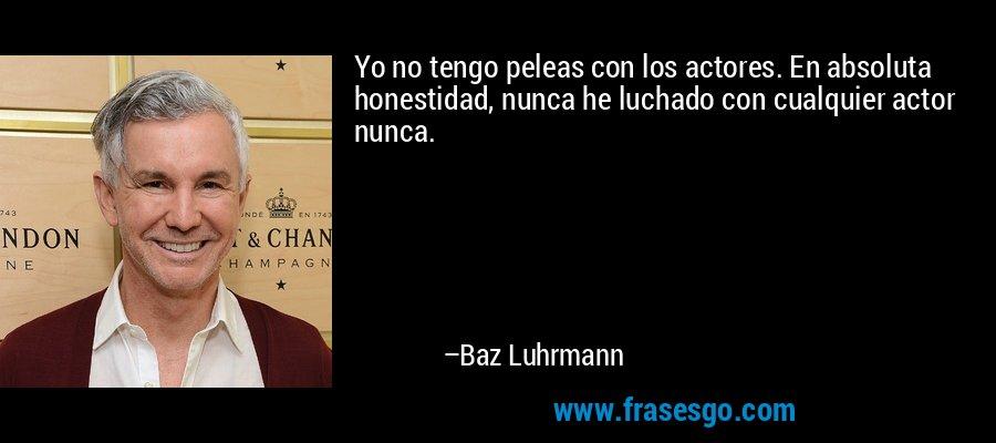 Yo no tengo peleas con los actores. En absoluta honestidad, nunca he luchado con cualquier actor nunca. – Baz Luhrmann