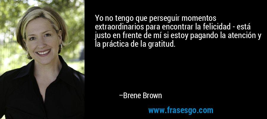 Yo no tengo que perseguir momentos extraordinarios para encontrar la felicidad - está justo en frente de mí si estoy pagando la atención y la práctica de la gratitud. – Brene Brown
