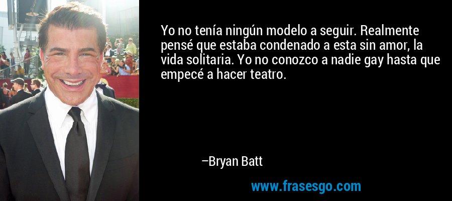 Yo no tenía ningún modelo a seguir. Realmente pensé que estaba condenado a esta sin amor, la vida solitaria. Yo no conozco a nadie gay hasta que empecé a hacer teatro. – Bryan Batt