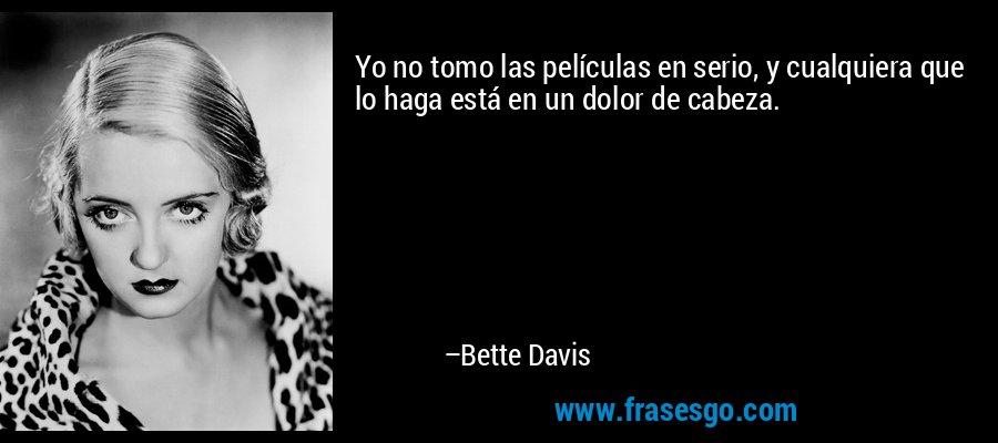 Yo no tomo las películas en serio, y cualquiera que lo haga está en un dolor de cabeza. – Bette Davis