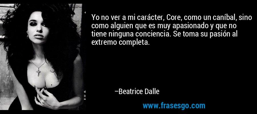Yo no ver a mi carácter, Core, como un caníbal, sino como alguien que es muy apasionado y que no tiene ninguna conciencia. Se toma su pasión al extremo completa. – Beatrice Dalle