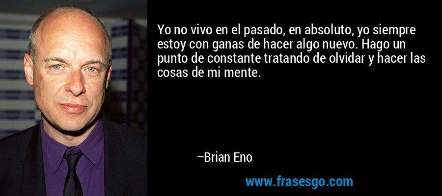 Yo no vivo en el pasado, en absoluto, yo siempre estoy con ganas de hacer algo nuevo. Hago un punto de constante tratando de olvidar y hacer las cosas de mi mente. – Brian Eno